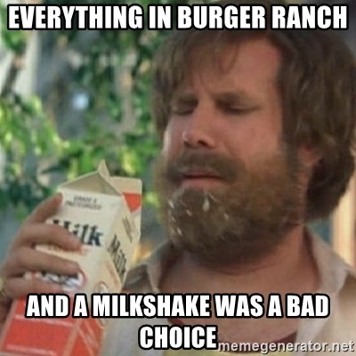 Milk was a bad choice - Everything in Burger Ranch and a milkshake was a bad choice
