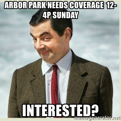 MR bean - arbor park needs coverage  12-4p Sunday interested?
