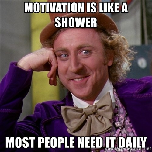 Willy Wonka - Motivation is like a shower Most people need it daily