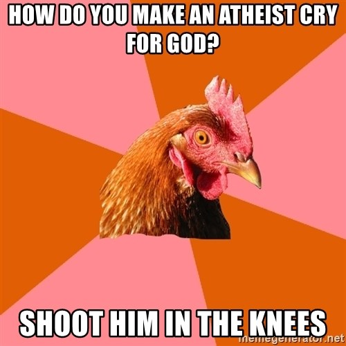 Anti Joke Chicken - How do you make an atheist cry for god? Shoot him in the knees