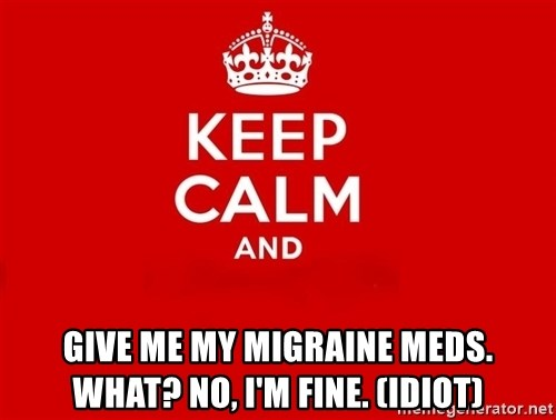 Keep Calm 2 -  give me my migraine meds. What? No, I'm Fine. (Idiot)