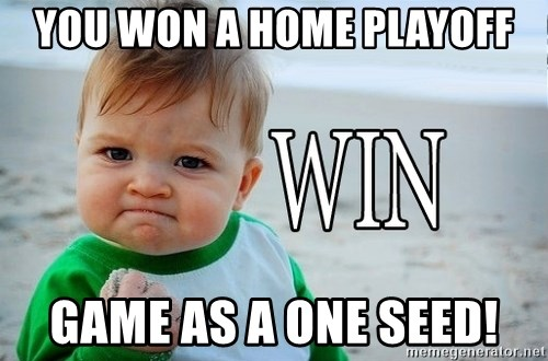 Win Baby - You won a home playoff game as a one seed!