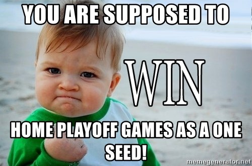 Win Baby - You are SUPPOSED to home playoff games as a one seed!