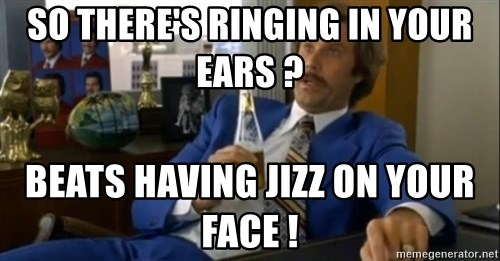 That escalated quickly-Ron Burgundy - So there's ringing in your ears ?  Beats having jizz on your face !