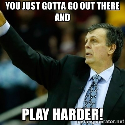 Kevin McFail Meme - you just gotta go out there and play harder!