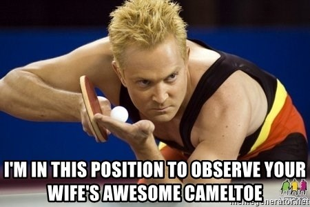 Table Tennis Player -  i'm in this position to observe your wife's awesome cameltoe