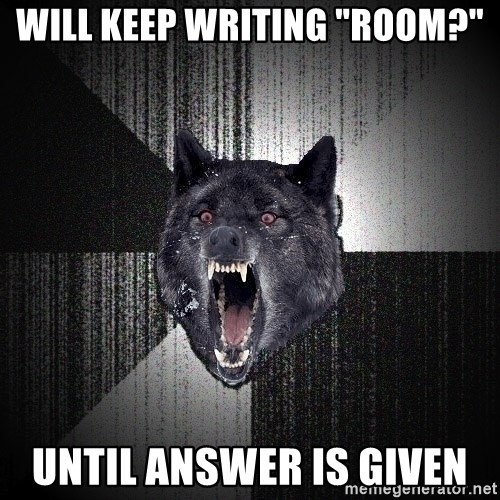 "Insanity Wolf - Will keep writing ""room?"" Until answer is given"