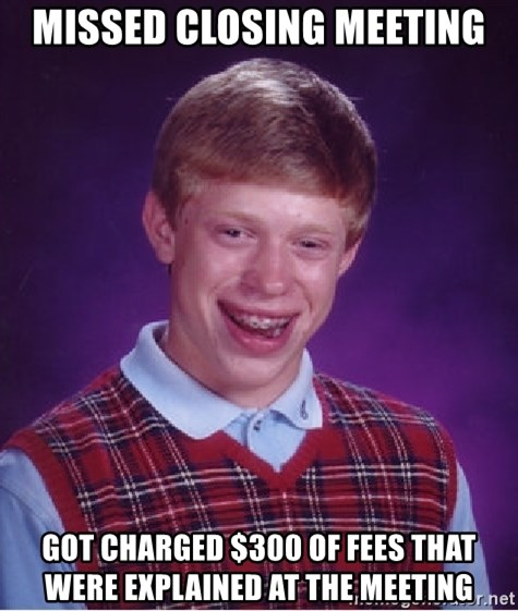 Bad Luck Brian - Missed closing meeting Got charged $300 of fees that were explained at the meeting