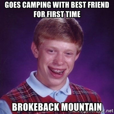 Bad Luck Brian - Goes camping with best friend for first time BROKEBACK MOUNTAIN