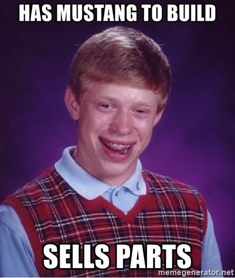 Bad Luck Brian - Has mustang to build sells parts