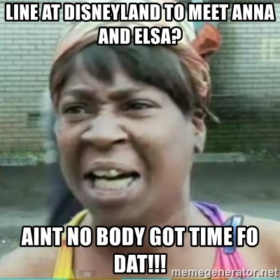 Sweet Brown Meme - Line at disneyland to meet anna and elsa? aint no body got time fo dat!!!