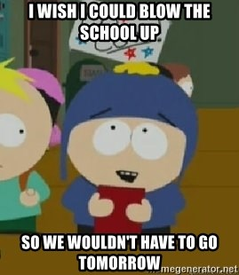 Craig would be so happy - I wish I could blow the school up  So we wouldn't have to go tomorrow