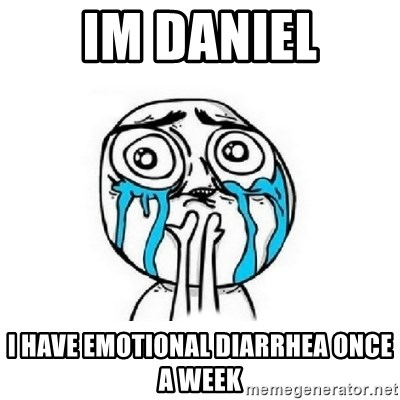 Crying face - Im Daniel I Have emotional Diarrhea once a week