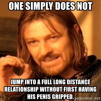 One Does Not Simply - One simply does not  Jump into a full long distance relationship without first having his penis gripped.