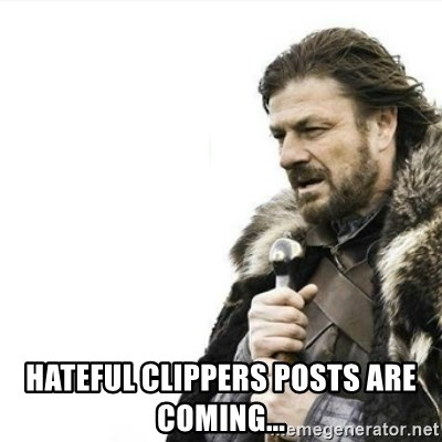 Prepare yourself -  hateful clippers posts are coming...