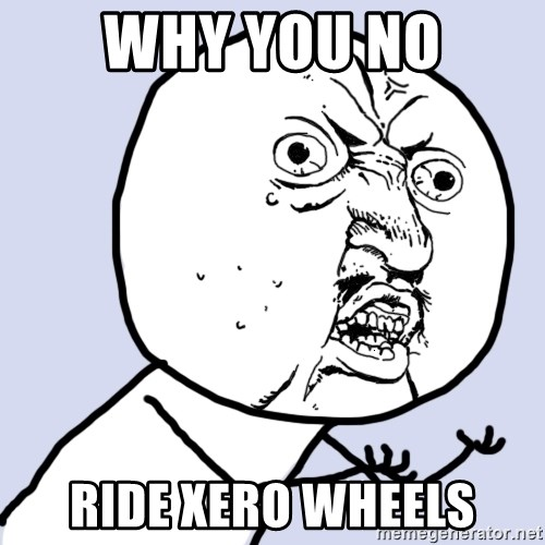Why you no plan ahead? - Why you no Ride XERO WHEELS