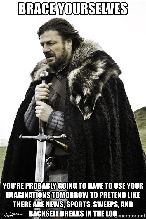 Brace Yourselves.  John is turning 21. - Brace yourselves You're probably going to have to use your imaginations tomorrow to pretend like there are news, sports, sweeps, and backsell breaks in the log