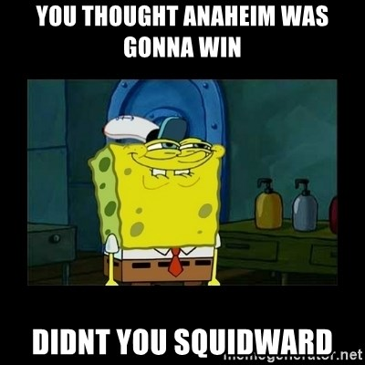 didnt you squidward - you thought anaheim was gonna win  didnt you squidward