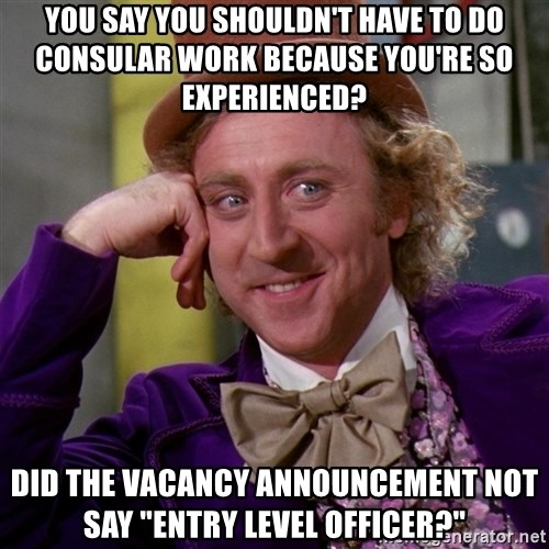 "Willy Wonka - You say you shouldn't have to do consular work because you're so experienced? Did the vacancy announcement not say ""entry level Officer?"""