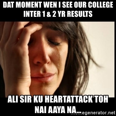 First World Problems - dat moment wen i see our college inter 1 & 2 yr results ali sir ku heartattack toh nai aaya na...