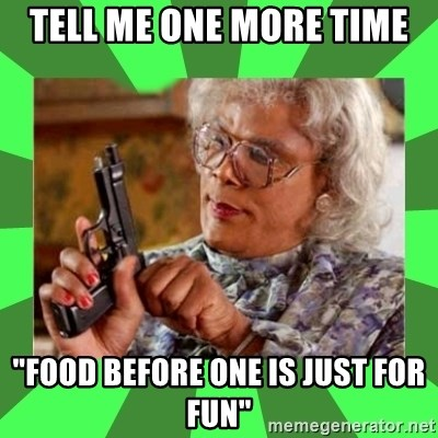 """Madea - Tell me one more time """"food before one is just for fun"""""""
