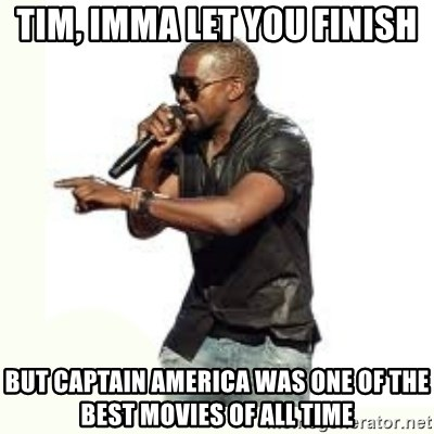 Imma Let you finish kanye west - Tim, Imma let you finish But captain america was one of the best movies of all time