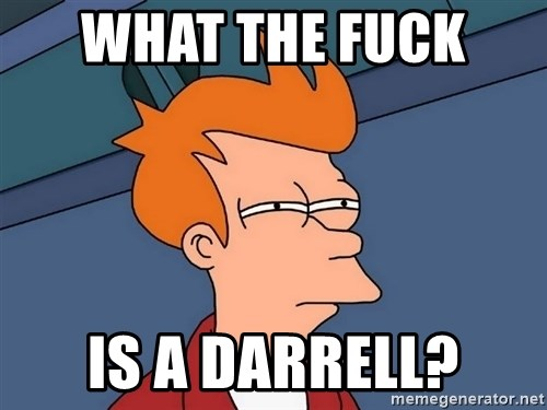 Futurama Fry - What the fuck  Is a darrell?