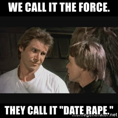 """Star wars - We call it the force. They call it """"date rape."""""""