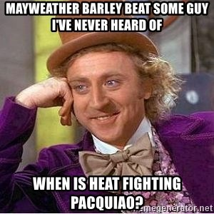 Willy Wonka - mayweather barley beat some guy i've never heard of when is heat fighting pacquiao?