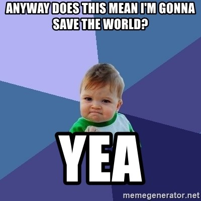 Success Kid - Anyway does this mean I'm gonna save the world? Yea