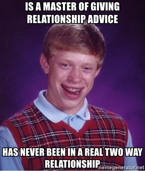 Bad Luck Brian - Is a master of giving relationship advice has never been in a real two way relationship