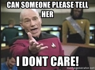 Captain Picard - can someone please tell her  i dont care!