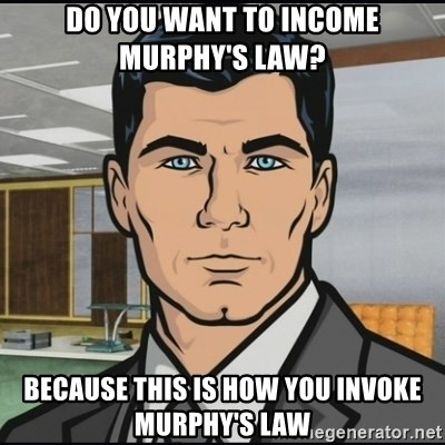 Archer - Do you want to income murphy's law?  Because this is how you invoke murphy's law
