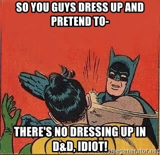 batman slap robin - so you guys dress up and pretend to- there's no dressing up in d&d, idiot!
