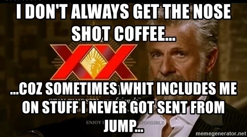 Dos Equis Man - I don't always get the nose shot coffee... ...coz sometimes whit includes me on stuff I never got sent from jump...
