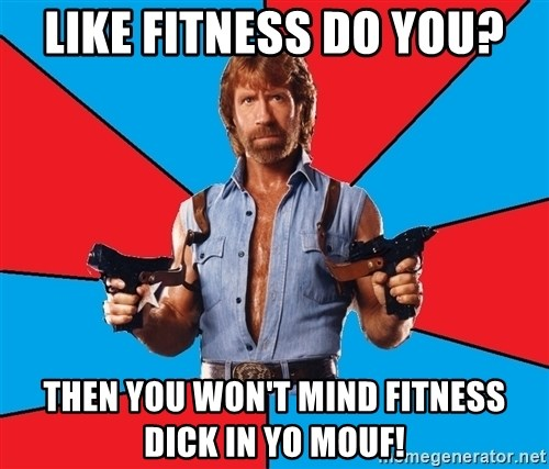 Chuck Norris  - Like fitness do you? Then you won't mind fitness DICK in yo mouf!