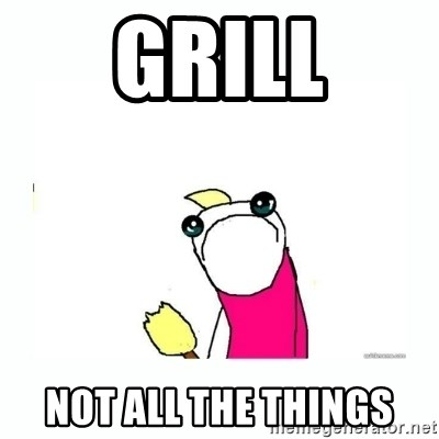 sad do all the things - grill not all the things