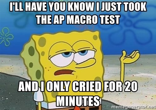 ill have you know i just took the ap macro test and i only cried for 20 minutes i'll have you know i just took the ap macro test and i only cried