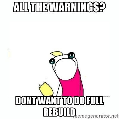sad do all the things - all the warnings? dont want to do full rebuild