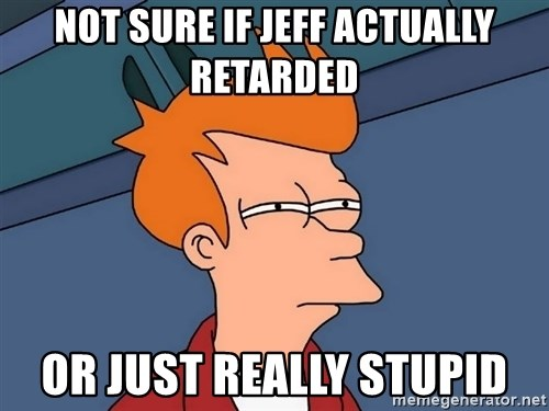 Futurama Fry - not sure if jeff actually retarded or just really stupid