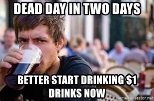 The Lazy College Senior - Dead day in two days better start drinking $1 drinks now