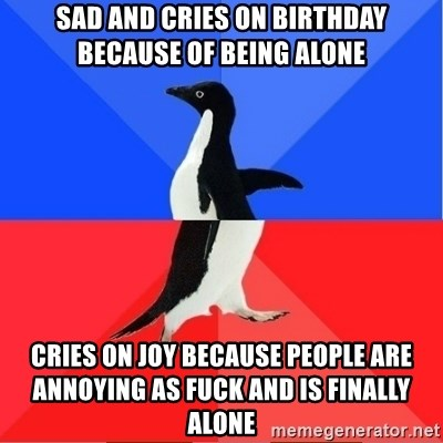 Socially Awkward to Awesome Penguin - sad and cries on birthday because of being alone cries on joy because people are annoying as fuck and is finally alone