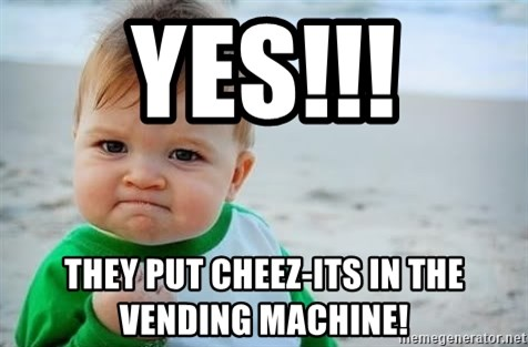 fist pump baby - YES!!! They put Cheez-its in the vending machine!