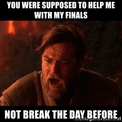 You were the chosen one  - You were supposed to help me with my finals  Not break the day before