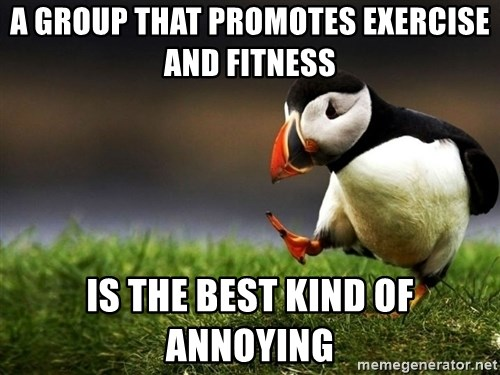 UnpopularOpinion Puffin - A group that promotes exercise and fitness is the best kind of annoying