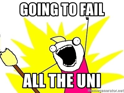 X ALL THE THINGS - Going to Fail ALL the UNI