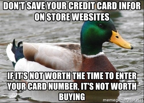 Actual Advice Mallard 1 - Don't save your credit card infor on store websites if it's not worth the time to enter your card number, it's not worth buying
