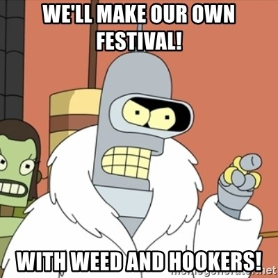 bender blackjack and hookers - We'll make our own festival! With weed and hookers!