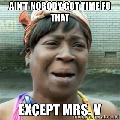 Ain't Nobody got time fo that - Ain't Nobody got time fo that except Mrs. V