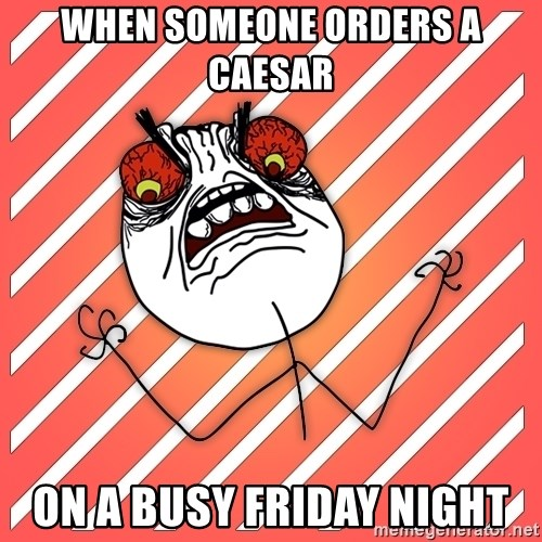 iHate - When someone orders a Caesar  on a busy Friday night
